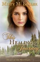 This Healing Journey - Heart of the Mountains, #7 eBook by Misty M. Beller