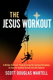 The Jesus Workout - A 30-Day 'Exercise' Program Using the Spiritual Disciplines ebook by Scott Douglas Martell
