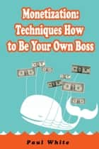 Monetization Techniques: How to Be Your Own Boss ebook by Paul White