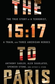 The 15:17 to Paris - The True Story of a Terrorist, a Train, and Three American Heroes ebook by Anthony Sadler,Alek Skarlatos,Spencer Stone,Jeffrey E. Stern