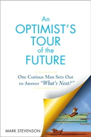 "AN Optimist's Tour of the Future - One Curious Man Sets Out to Answer ""What's Next?"" ebook by Mark Stevenson"
