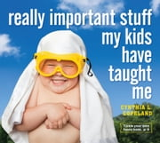 Really Important Stuff My Kids Have Taught Me eBook by Cynthia L. Copeland