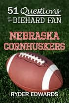51 Questions for the Diehard Fan: Nebraska Cornhuskers ebook by Ryder Edwards