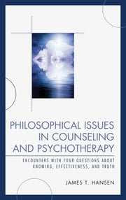 Philosophical Issues in Counseling and Psychotherapy - Encounters with Four Questions about Knowing, Effectiveness, and Truth ebook by James T. Hansen
