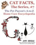 Cat Facts, The Series #7: The Pet Parent's A-to-Z Home Care Encyclopedia - Cat Facts, The Series, #7 ebook by Amy Shojai