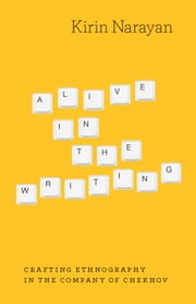 Alive in the Writing - Crafting Ethnography in the Company of Chekhov ebook by Kirin Narayan