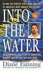 Into the Water - An Astonishing True Story of Abduction, Murder, and the Nice Guy Next Door ebook by Diane Fanning