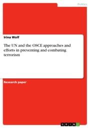 The UN and the OSCE approaches and efforts in preventing and combating terrorism ebook by Irina Wolf