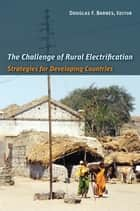 The Challenge of Rural Electrification - Strategies for Developing Countries ebook by Douglas F. Barnes