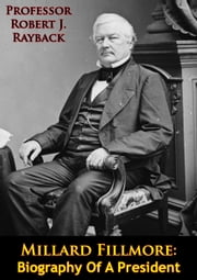 Millard Fillmore: Biography Of A President ebook by Robert J. Rayback