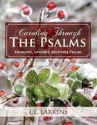 Caroling Through the Psalms - Dramatic, Singable, Recitable Psalms! ebook by L. L. Larkins