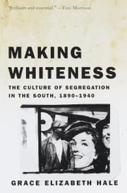 Making Whiteness - The Culture of Segregation in the South, 1890-1940 ebook by Grace Elizabeth Hale