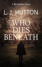 Who Dies Beneath - a Bill Scathlock novel ebook by L. J. Hutton