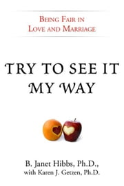 Try to See It My Way - Being Fair in Love and Marriage ebook by B. Janet Hibbs, Ph.D.,Karen J. Getzen, Ph.D.