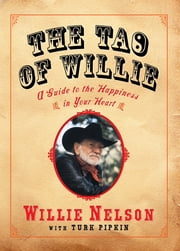 The Tao of Willie - A Guide to the Happiness in Your Heart ebook by Willie Nelson,Turk Pipkin