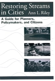 Restoring Streams in Cities - A Guide for Planners, Policymakers, and Citizens ebook by Ann L. Riley,Luna B. Leopold