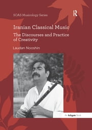 Iranian Classical Music - The Discourses and Practice of Creativity ebook by Laudan Nooshin