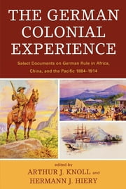The German Colonial Experience - Select Documents on German Rule in Africa, China, and the Pacific 1884-1914 ebook by Arthur J. Knoll,Hermann J. Hiery