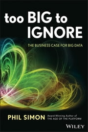 Too Big to Ignore - The Business Case for Big Data ebook by Phil Simon