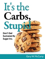 It's The Carbs, Stupid! ebook by Gary W. McCarty
