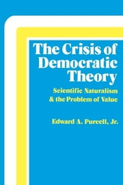 The Crisis of Democratic Theory - Scientific Naturalism and the Problem of Value ebook by Edward A. Purcell Jr.