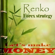 Renko Forex strategy - Let's make money - A stable, winnig Forex strategy ebook by Geza Varkuti