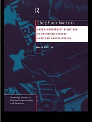 Shopfloor Matters - Labor - Management Relations in 20th Century American Manufacturing ebook by David Fairris