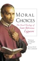 Moral Choices - The Moral Theology of St. Alphonsus Liguori ebook by Theodule Rey-Mermet, CSSR, Paul Laverdure