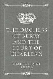 The Duchess of Berry and the Court of Charles X ebook by Imbert de Saint-Amand