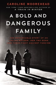 A Bold and Dangerous Family - The Remarkable Story of an Italian Mother, Her Two Sons, and Their Fight Against Fascism ebook by Caroline Moorehead