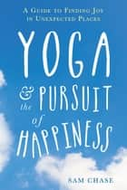 Yoga and the Pursuit of Happiness ebook by Sam Chase