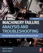 Machinery Failure Analysis and Troubleshooting - Practical Machinery Management for Process Plants ebook by Heinz P. Bloch, Fred K. Geitner