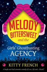 Melody Bittersweet and The Girls' Ghostbusting Agency - A laugh out loud romantic comedy of Love, Life and ... Ghosts? ebook by Kitty French