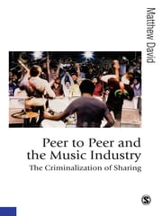 Peer to Peer and the Music Industry - The Criminalization of Sharing ebook by Matthew David