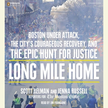 Long Mile Home - Boston Under Attack, the City's Courageous Recovery, and the Epic Hunt for Justice audiobook by Scott Helman,Jenna Russell