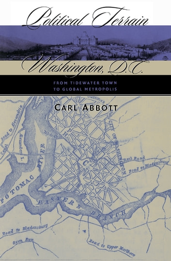 Political Terrain - Washington, D.C., from Tidewater Town to Global Metropolis ebook by Carl Abbott