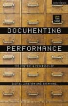 Documenting Performance - The Context and Processes of Digital Curation and Archiving eBook by Toni Sant