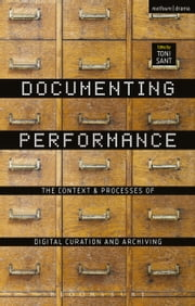 Documenting Performance - The Context and Processes of Digital Curation and Archiving ebook by
