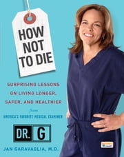 How Not to Die - Surprising Lessons on Living Longer, Safer, and Healthier from America's Favorite Medical Examiner ebook by Jan Garavaglia, M.D.