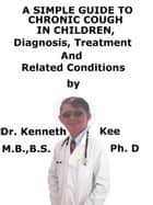 A Simple Guide To Chronic Cough In Children, Diagnosis, Treatment And Related Conditions ebook by Kenneth Kee