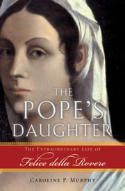 The Popes Daughter: The Extraordinary Life of Felice della Rovere ebook by Caroline P. Murphy