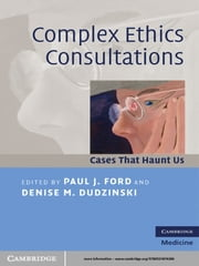 Complex Ethics Consultations - Cases that Haunt Us ebook by Paul J. Ford,Denise M. Dudzinski