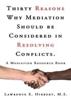 Thirty Reasons Why Mediation Should be Considered in Resolving Conflicts. - A Mediation Resource Book ebook by Lawrence E. Hibbert, M.S.