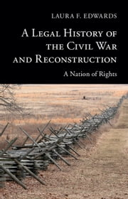 A Legal History of the Civil War and Reconstruction - A Nation of Rights ebook by Laura F. Edwards