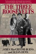 The Three Roosevelts - Patrician Leaders Who Transformed America ebook by James MacGregor Burns, Susan Dunn
