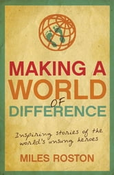 Making A World of Difference: Inspiring stories of the world's unsung heroes ebook by Miles Roston