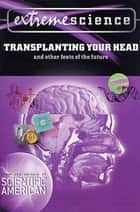 Extreme Science: Transplanting Your Head - And Other Feats of the Future ebook by Peter Jedicke, Scientific American