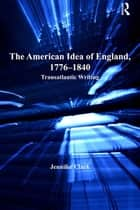 The American Idea of England, 1776-1840 ebook by Jennifer Clark
