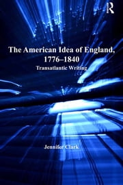 The American Idea of England, 1776-1840 - Transatlantic Writing ebook by Jennifer Clark