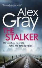 The Stalker - Book 16 in the Sunday Times bestselling crime series ebook by Alex Gray